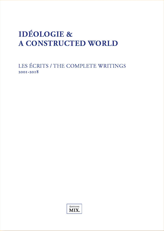 Idéologie & A constructed world – Écrits / The complete Writings 2001-2018